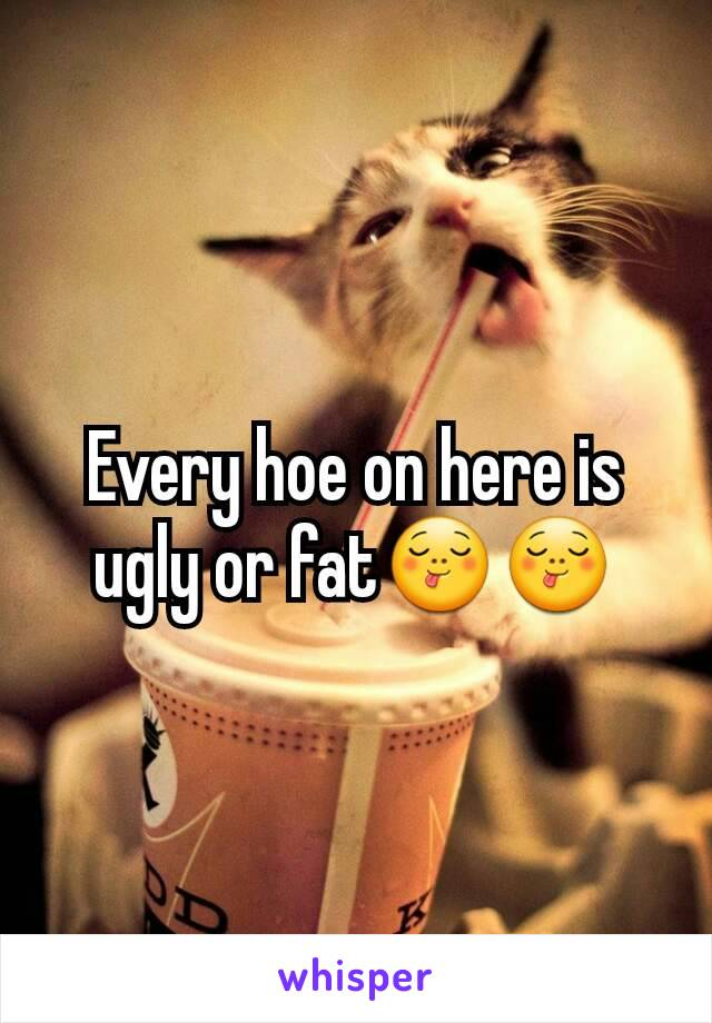 Every hoe on here is ugly or fat😋😋