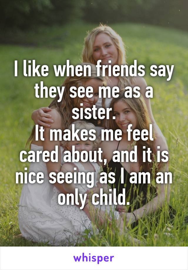 I like when friends say they see me as a sister. It makes me feel cared about, and it is nice seeing as I am an only child.