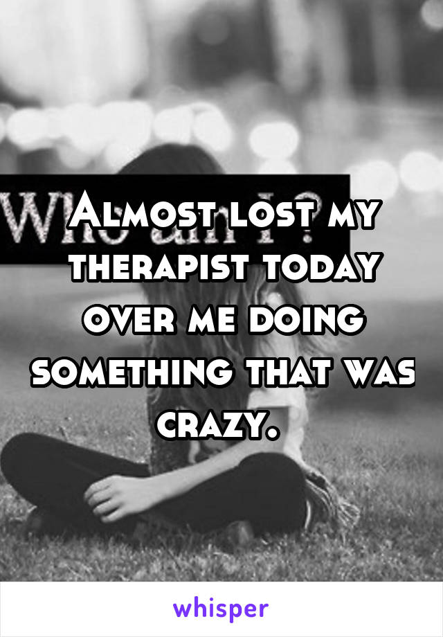Almost lost my therapist today over me doing something that was crazy.