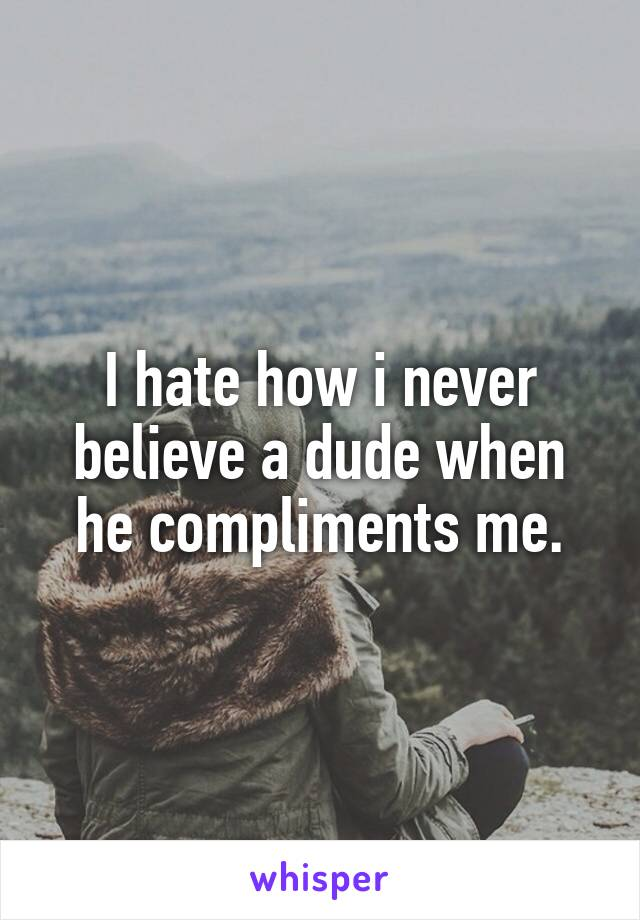 I hate how i never believe a dude when he compliments me.