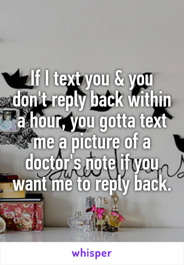 If I text you & you don't reply back within a hour, you gotta text me a picture of a doctor's note if you want me to reply back.