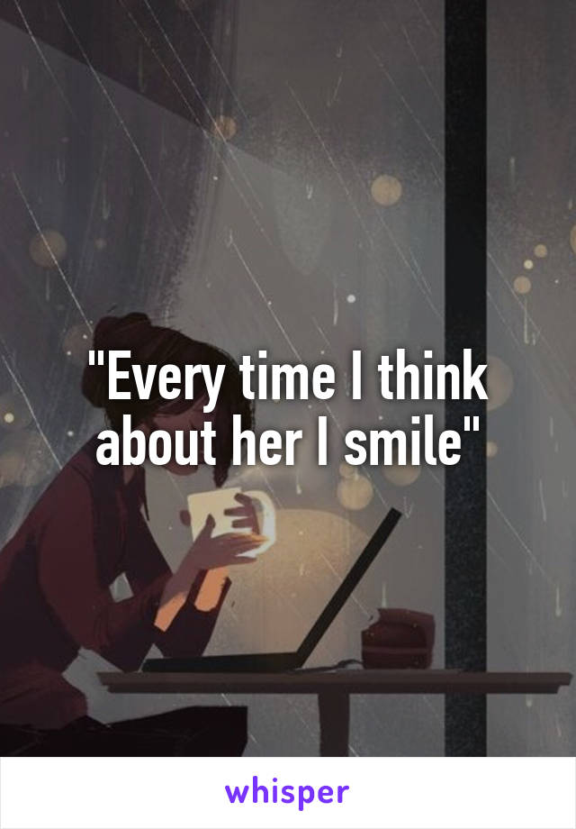 """""""Every time I think about her I smile"""""""