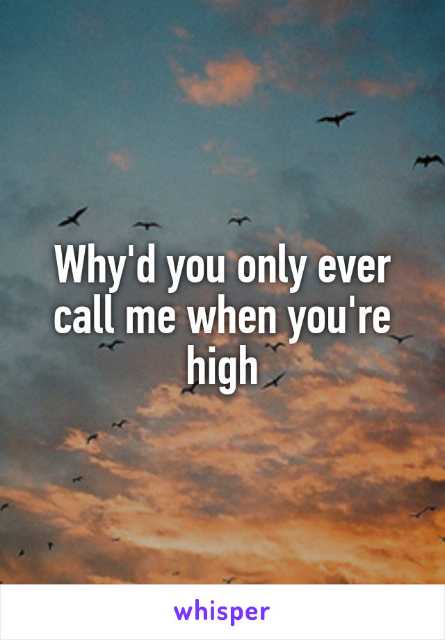 Why'd you only ever call me when you're high