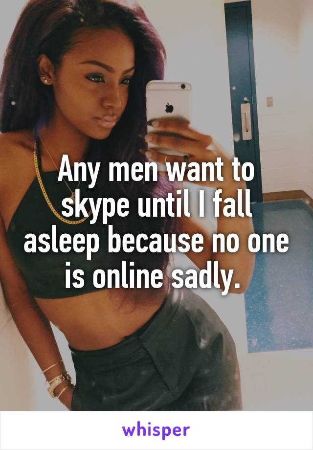 Any men want to skype until I fall asleep because no one is online sadly.