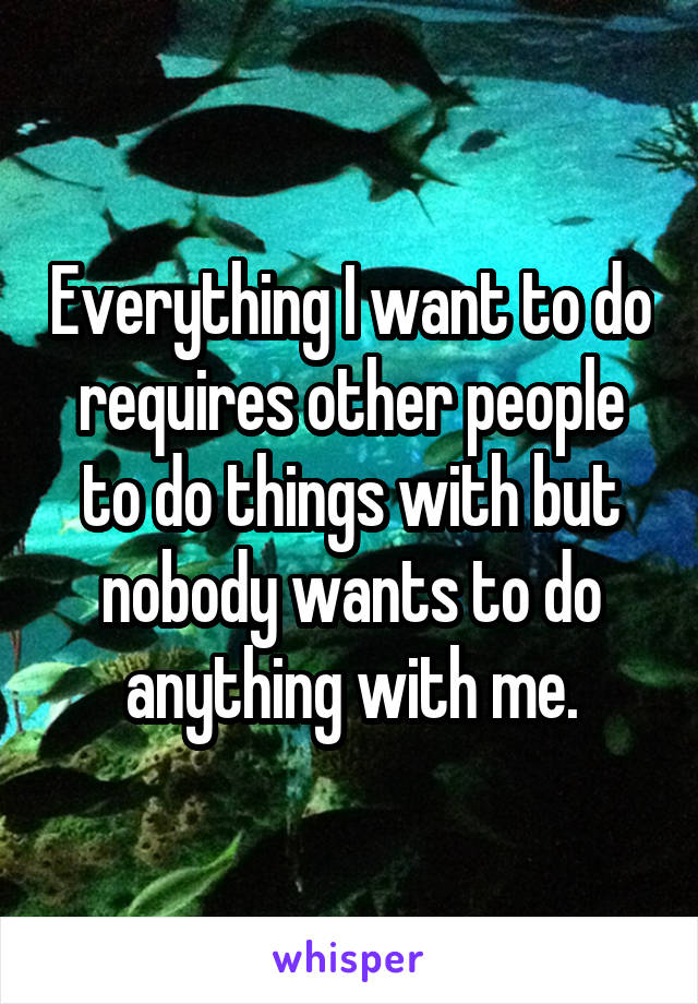 Everything I want to do requires other people to do things with but nobody wants to do anything with me.
