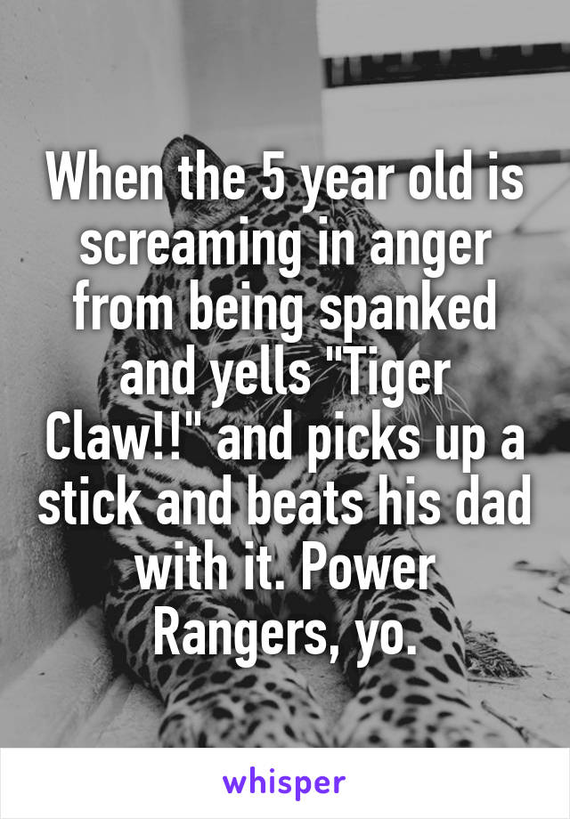 """When the 5 year old is screaming in anger from being spanked and yells """"Tiger Claw!!"""" and picks up a stick and beats his dad with it. Power Rangers, yo."""