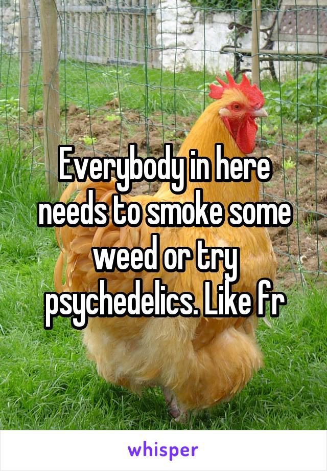 Everybody in here needs to smoke some weed or try psychedelics. Like fr
