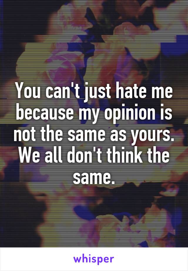 You can't just hate me because my opinion is not the same as yours. We all don't think the same.