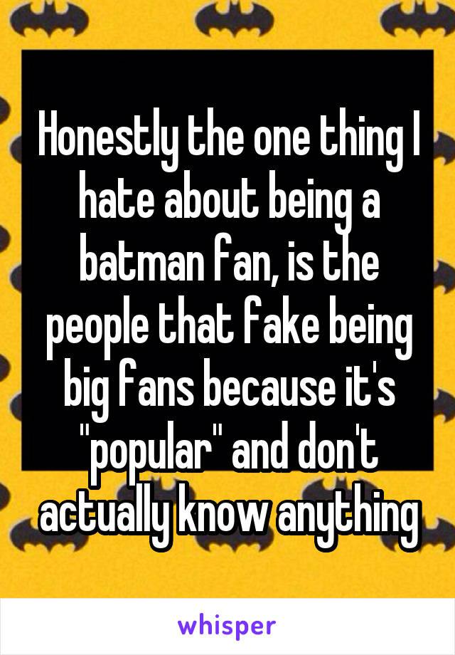 "Honestly the one thing I hate about being a batman fan, is the people that fake being big fans because it's ""popular"" and don't actually know anything"