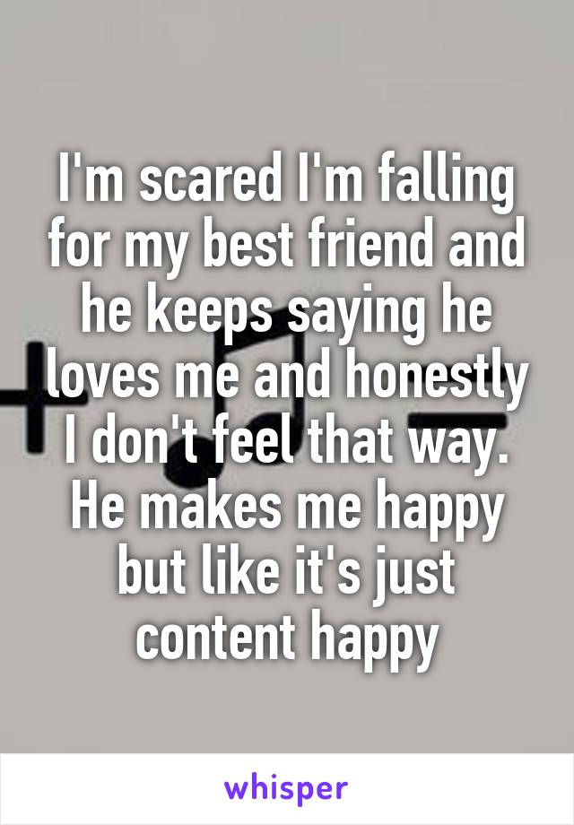 I'm scared I'm falling for my best friend and he keeps saying he loves me and honestly I don't feel that way. He makes me happy but like it's just content happy