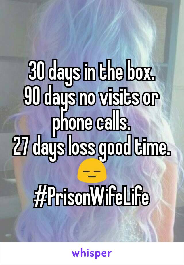 30 days in the box. 90 days no visits or phone calls. 27 days loss good time. 😑 #PrisonWifeLife