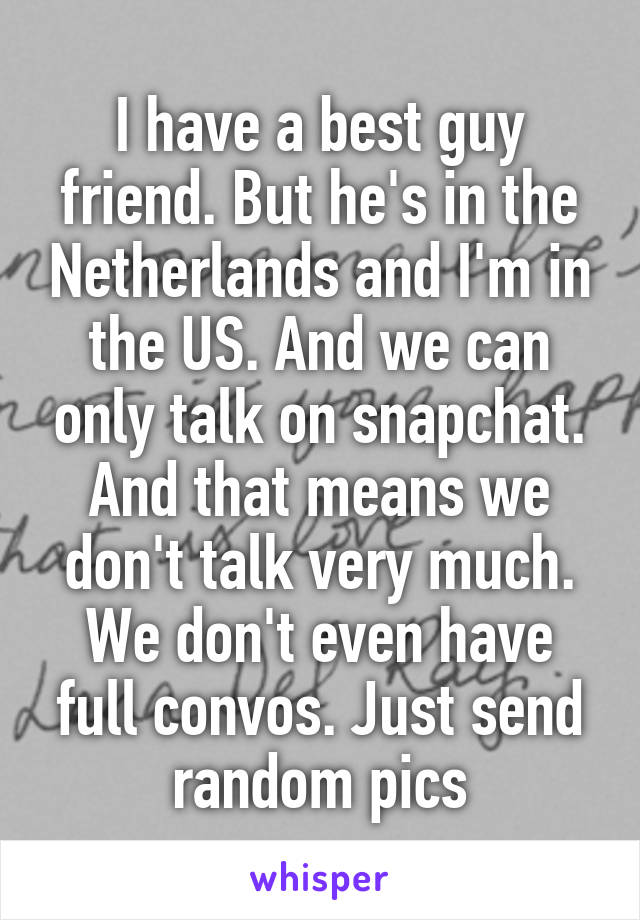 I have a best guy friend. But he's in the Netherlands and I'm in the US. And we can only talk on snapchat. And that means we don't talk very much. We don't even have full convos. Just send random pics
