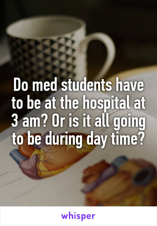 Do med students have to be at the hospital at 3 am? Or is it all going to be during day time?