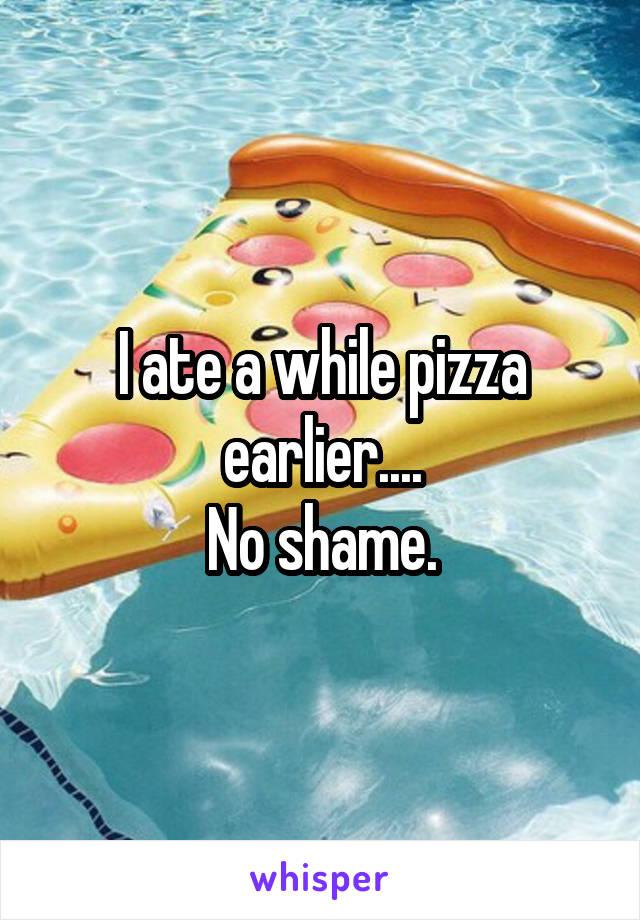 I ate a while pizza earlier.... No shame.