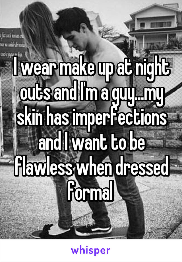 I wear make up at night outs and I'm a guy...my skin has imperfections and I want to be flawless when dressed formal