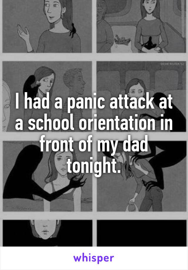 I had a panic attack at a school orientation in front of my dad tonight.