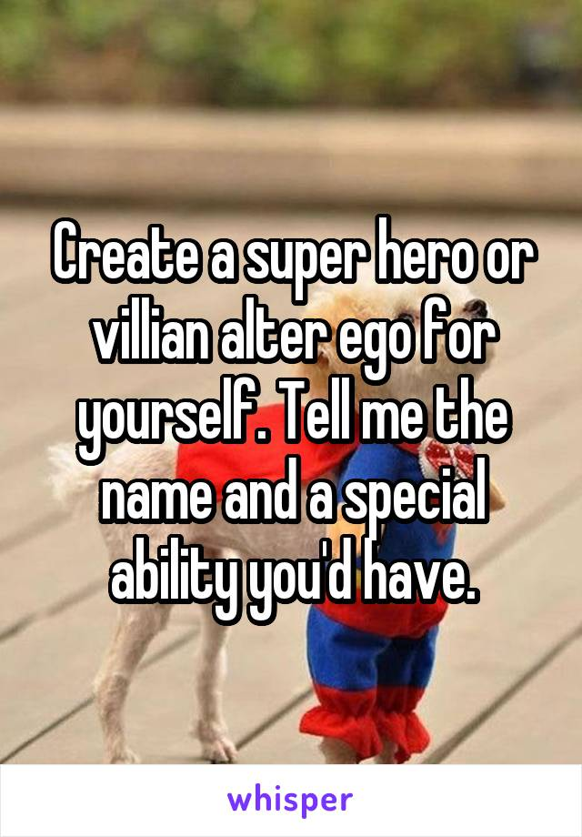 Create a super hero or villian alter ego for yourself. Tell me the name and a special ability you'd have.