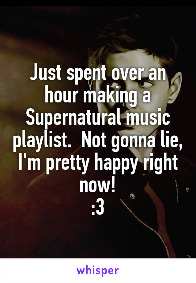Just spent over an hour making a Supernatural music playlist.  Not gonna lie, I'm pretty happy right now! :3