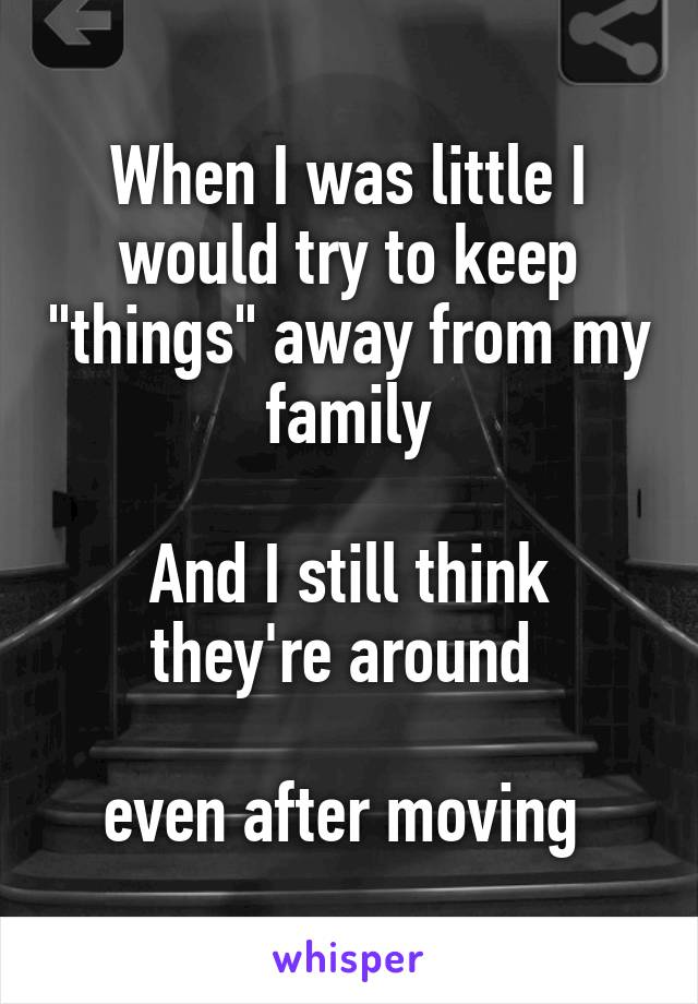 """When I was little I would try to keep """"things"""" away from my family  And I still think they're around   even after moving"""