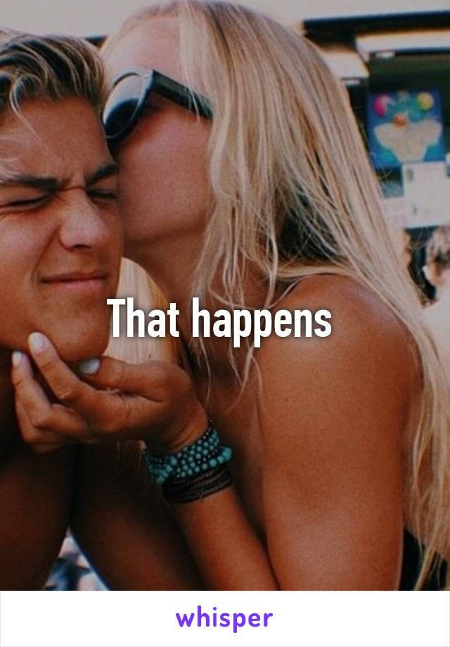 That happens