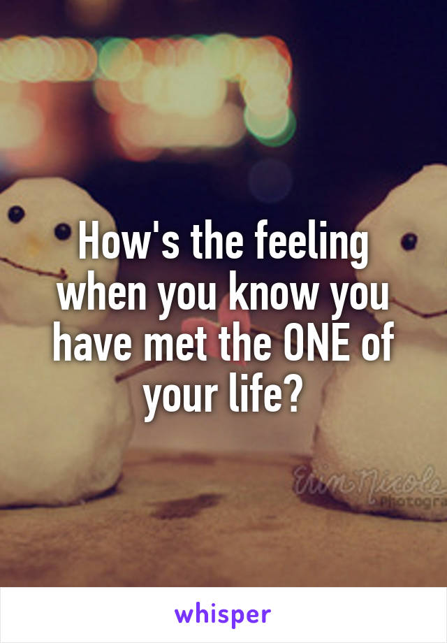 How's the feeling when you know you have met the ONE of your life?