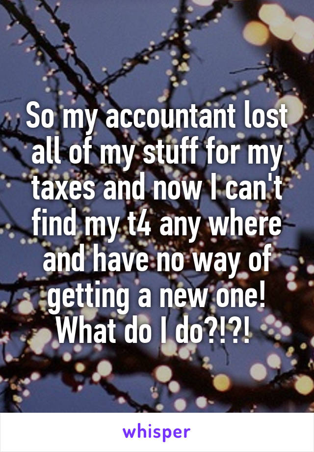 So my accountant lost all of my stuff for my taxes and now I can't find my t4 any where and have no way of getting a new one! What do I do?!?!