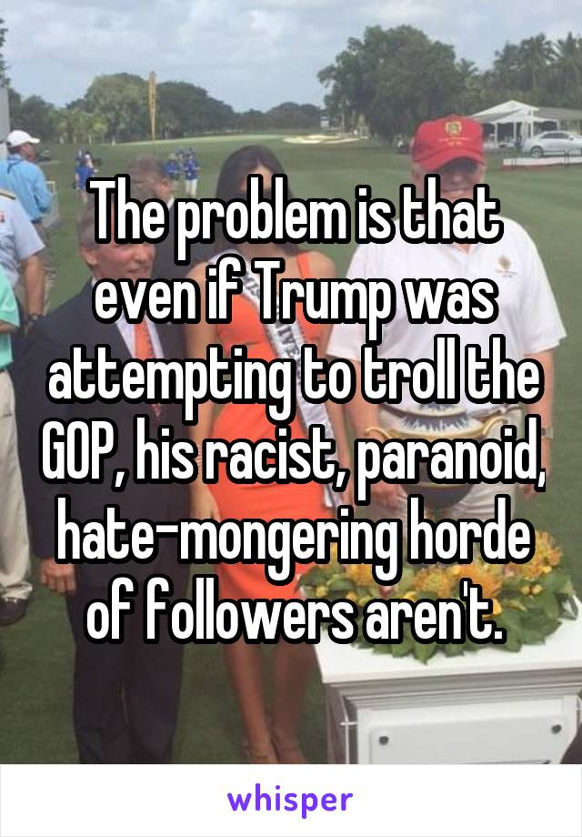 The problem is that even if Trump was attempting to troll the GOP, his racist, paranoid, hate-mongering horde of followers aren't.