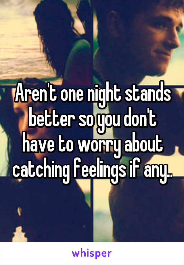 Aren't one night stands better so you don't have to worry about catching feelings if any..