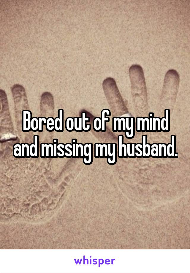 Bored out of my mind and missing my husband.