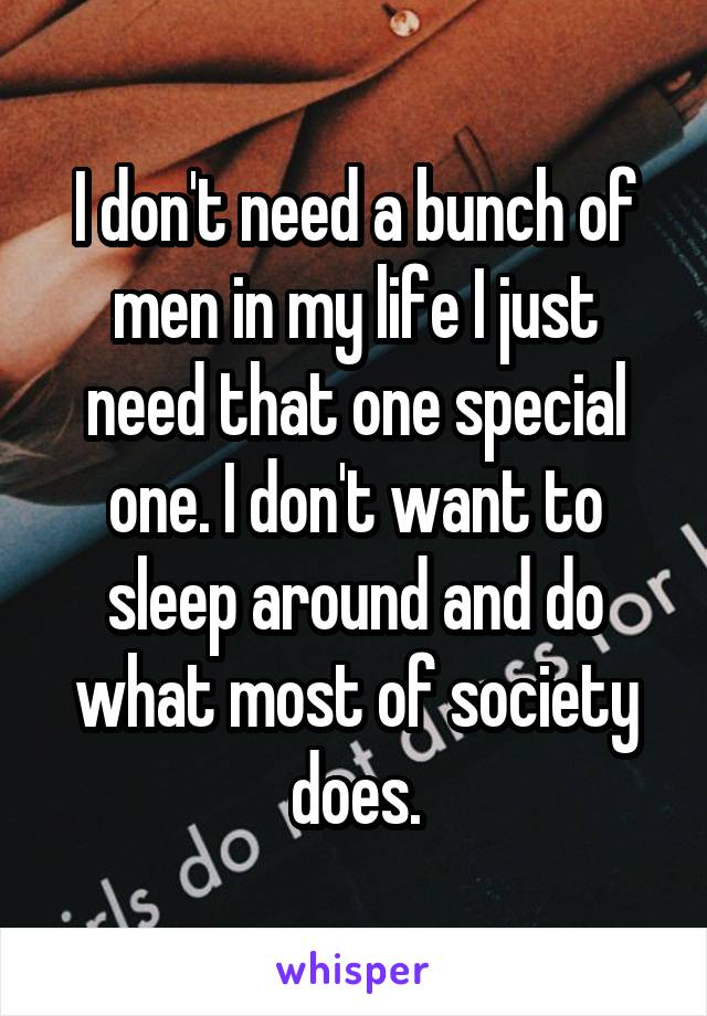 I don't need a bunch of men in my life I just need that one special one. I don't want to sleep around and do what most of society does.