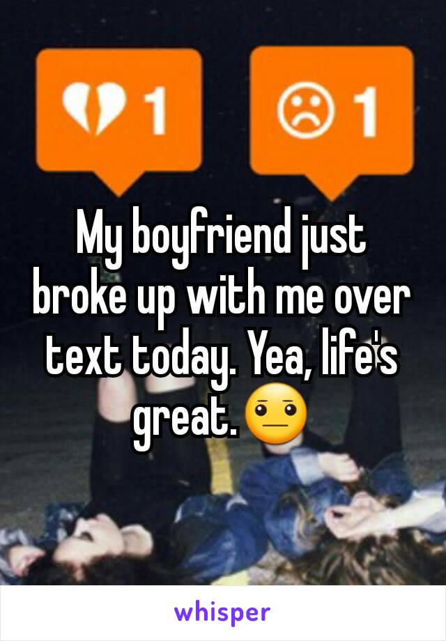 My boyfriend just broke up with me over text today. Yea, life's great.😐
