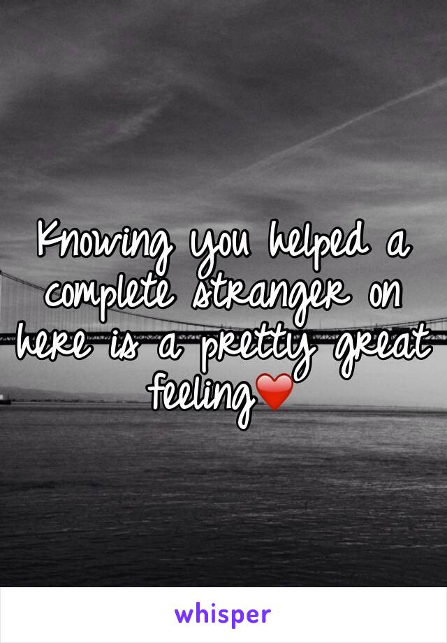 Knowing you helped a complete stranger on here is a pretty great feeling❤️