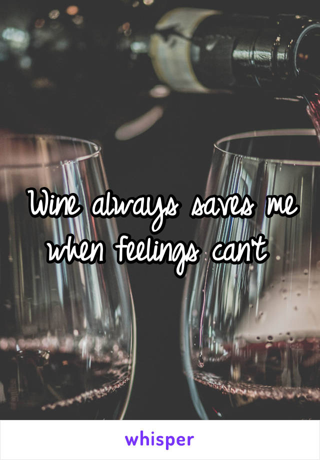 Wine always saves me when feelings can't
