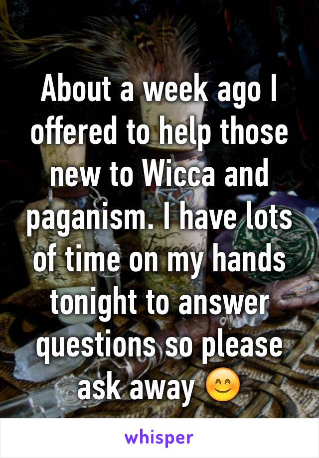 About a week ago I offered to help those new to Wicca and paganism. I have lots of time on my hands tonight to answer questions so please ask away 😊