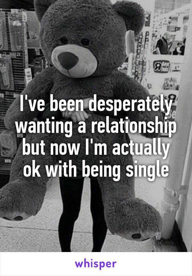 I've been desperately wanting a relationship but now I'm actually ok with being single