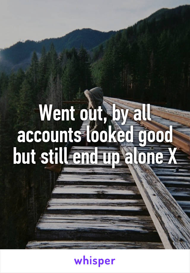 Went out, by all accounts looked good but still end up alone X