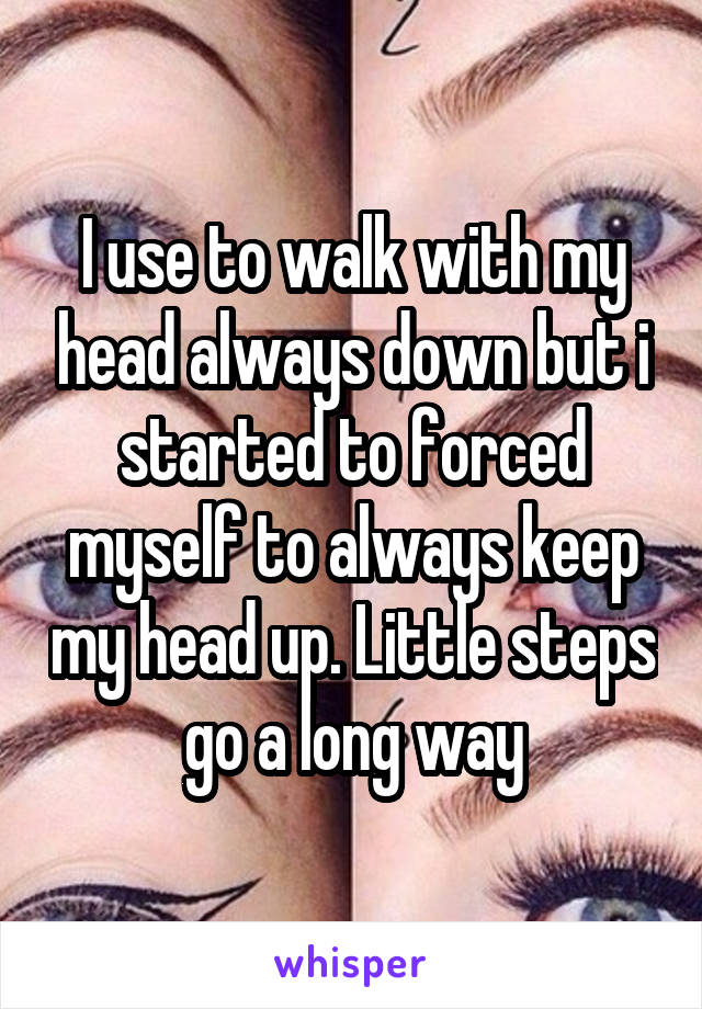 I use to walk with my head always down but i started to forced myself to always keep my head up. Little steps go a long way