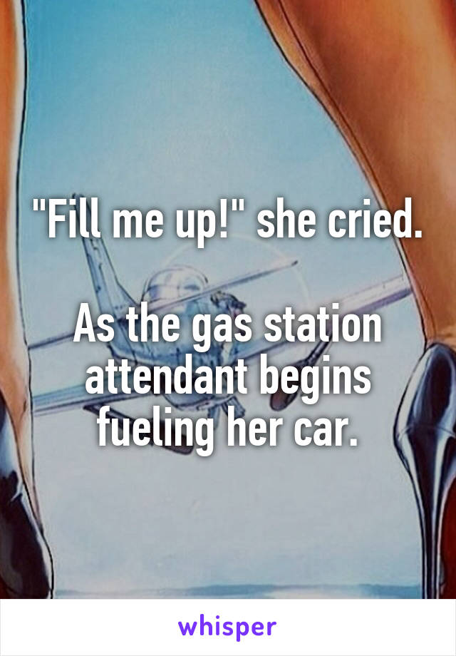 """""""Fill me up!"""" she cried.  As the gas station attendant begins fueling her car."""