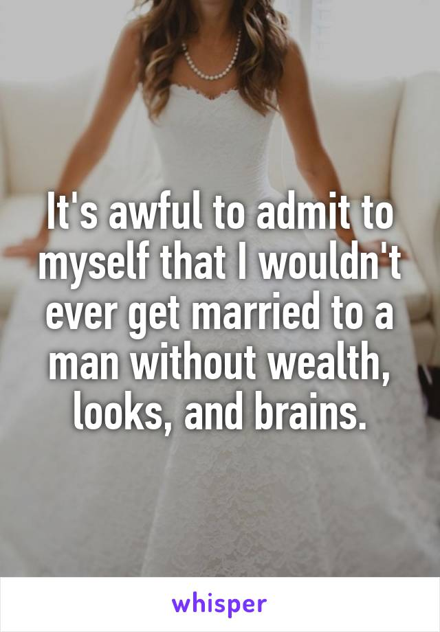 It's awful to admit to myself that I wouldn't ever get married to a man without wealth, looks, and brains.
