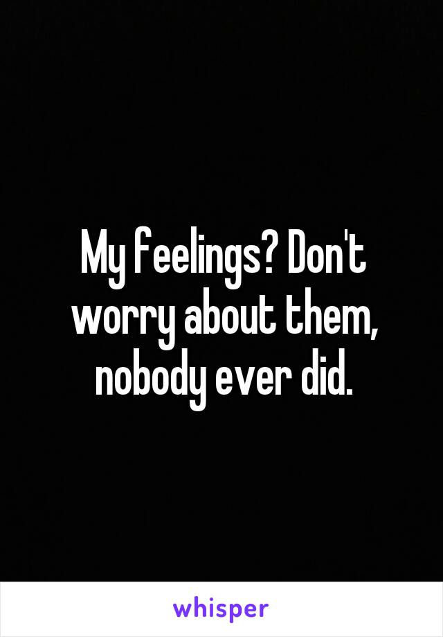 My feelings? Don't worry about them, nobody ever did.