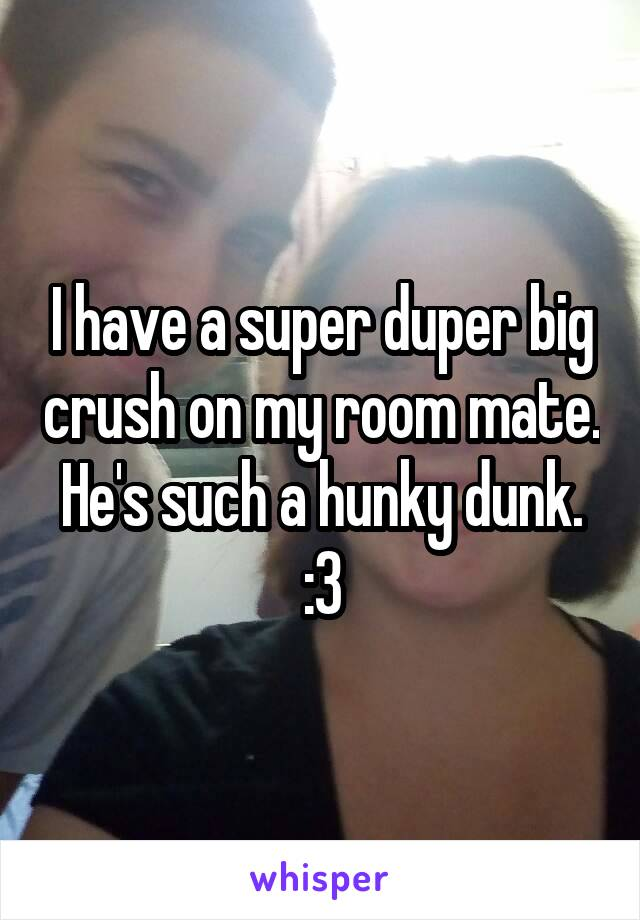 I have a super duper big crush on my room mate. He's such a hunky dunk. :3
