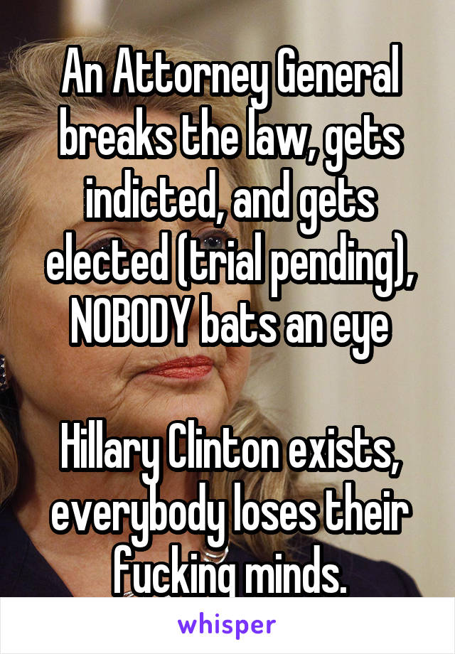 An Attorney General breaks the law, gets indicted, and gets elected (trial pending), NOBODY bats an eye  Hillary Clinton exists, everybody loses their fucking minds.