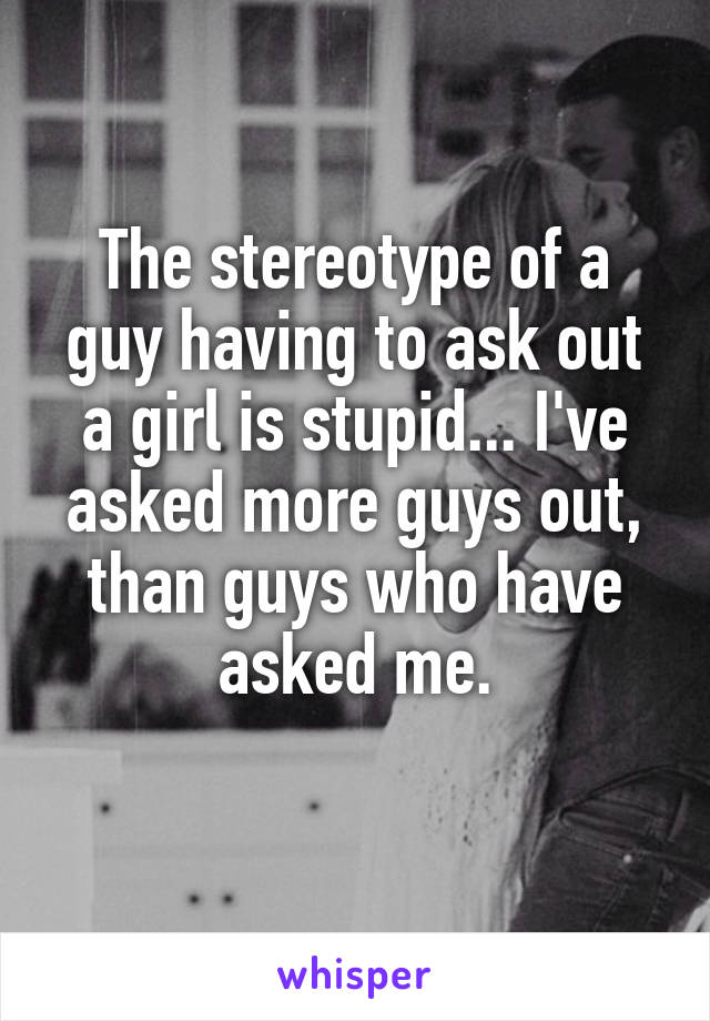 The stereotype of a guy having to ask out a girl is stupid... I've asked more guys out, than guys who have asked me.