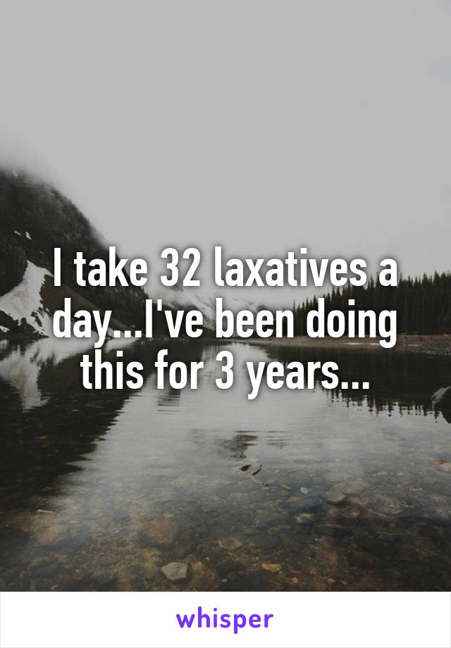I take 32 laxatives a day...I've been doing this for 3 years...