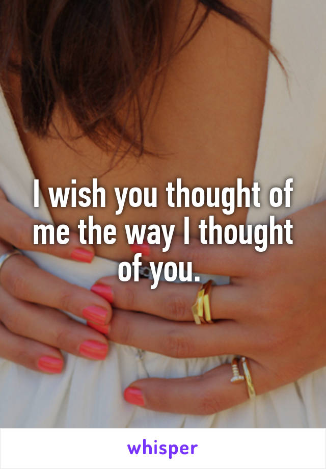 I wish you thought of me the way I thought of you.