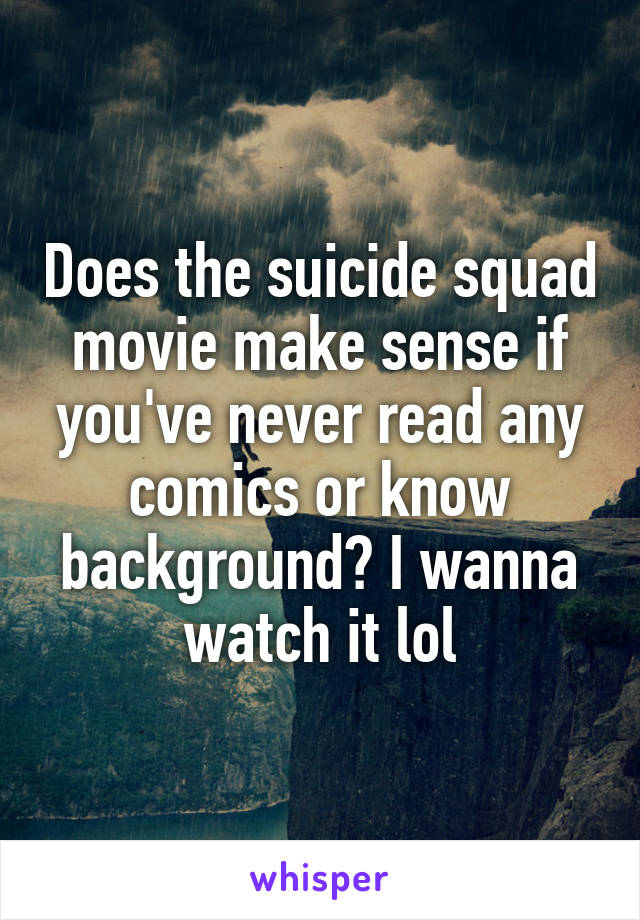 Does the suicide squad movie make sense if you've never read any comics or know background? I wanna watch it lol