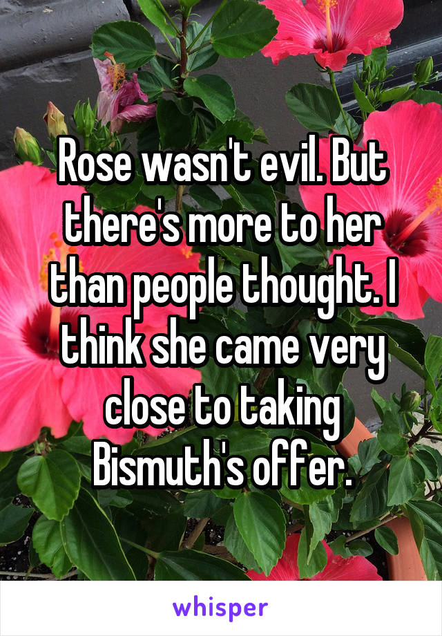 Rose wasn't evil. But there's more to her than people thought. I think she came very close to taking Bismuth's offer.