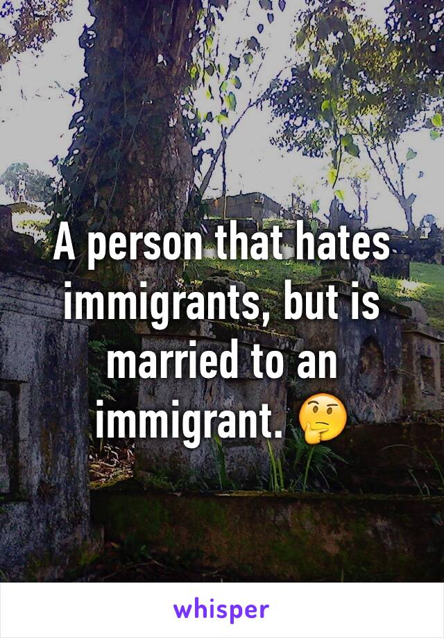 A person that hates immigrants, but is married to an immigrant. 🤔