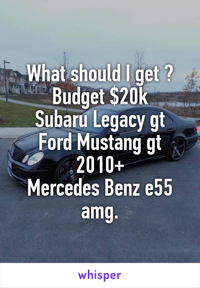 What should I get ? Budget $20k Subaru Legacy gt Ford Mustang gt 2010+ Mercedes Benz e55 amg.