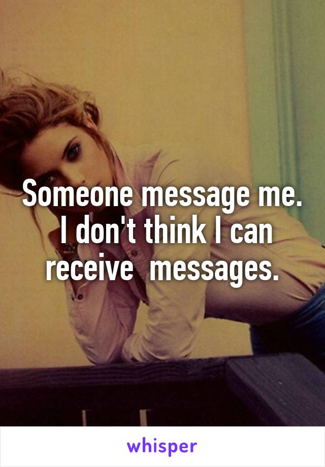 Someone message me.  I don't think I can receive  messages.